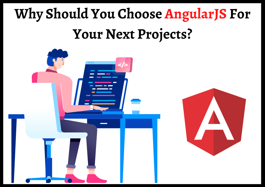 Why Should You Choose AngularJS For Your Next Projects?