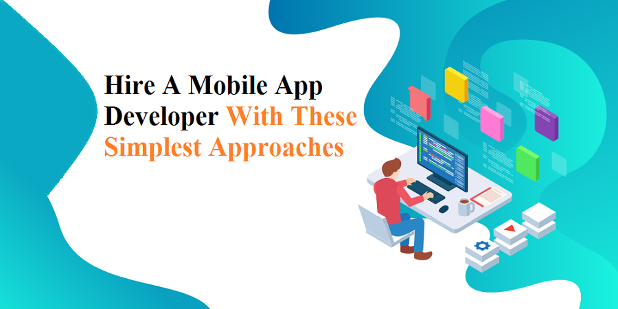 Hire A Mobile App Developer With These Simplest Approaches