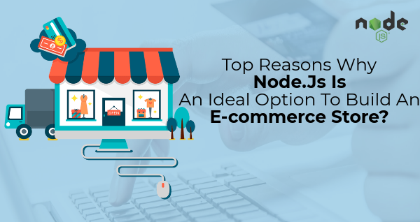 Top Reasons Why Node.Js Is An Ideal Option To Build An E-commerce Store?