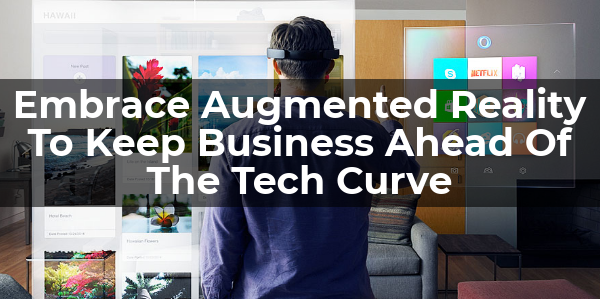 Embrace Augmented Reality To Keep Business Ahead Of The Tech Curve