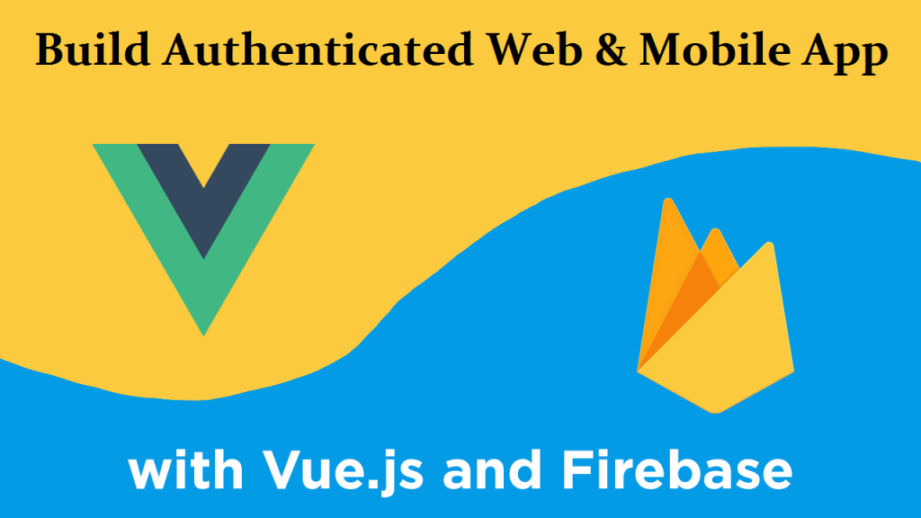 VueJS & Firebase To Build Authenticated Web & Mobile App