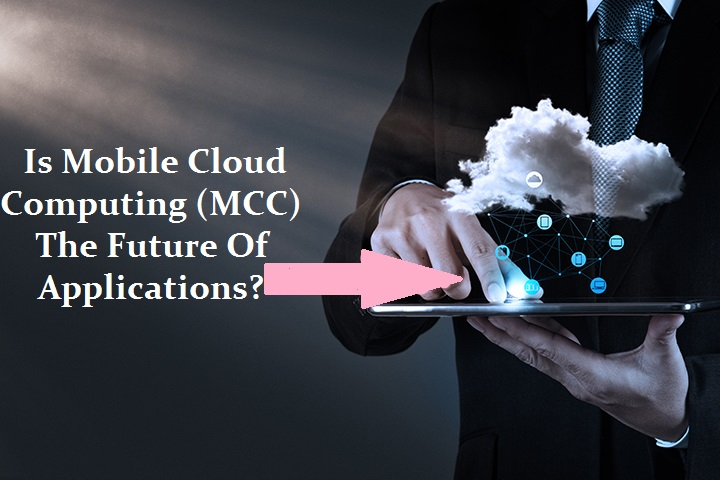 Is Mobile Cloud Computing (MCC) Becoming The Future Of Applications?