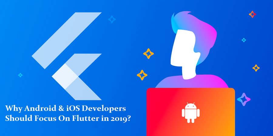 Android & iOS Developers Focus On Flutter in 2019