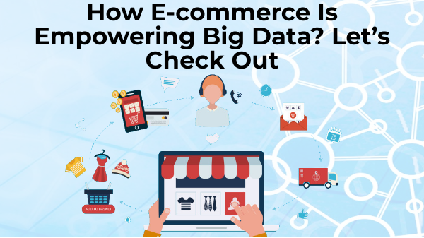 How E-commerce Is Empowering Big Data? Let's Check Out