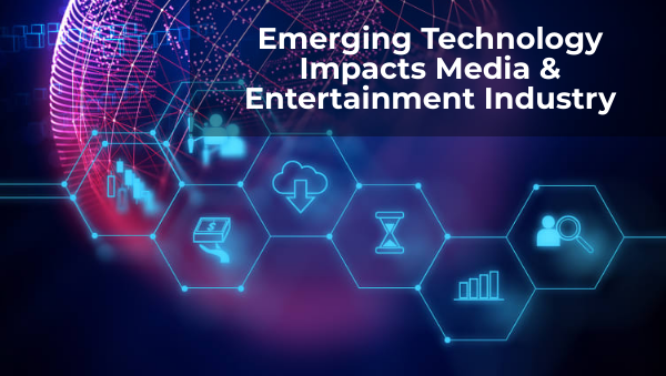 How Emerging Technology Impacts Media & Entertainment Industry?
