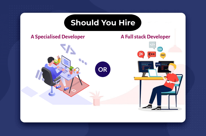 Should You Hire A Full-stack Developer Or A Specialised Developer?