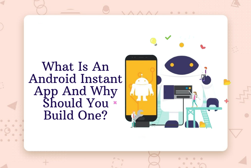 What Is An Android Instant App And Why Should You Build One?