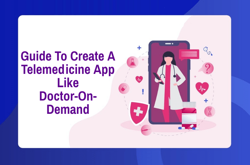The Complete Guide To Create A Telemedicine App Like Doctor-On-Demand