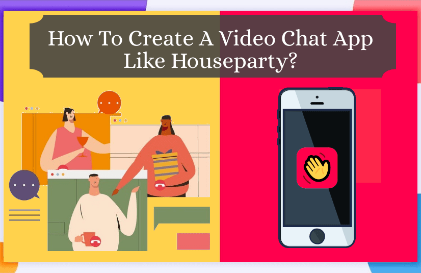 How To Create A Video Chat App Like Houseparty?
