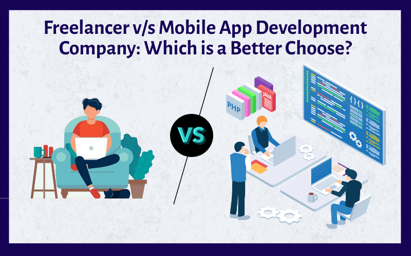Freelancer VS Mobile App Development Company: Which is a Better Choice?