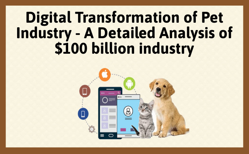 Digital Transformation of Pet Industry - A Detailed Analysis of $100-billion-industry