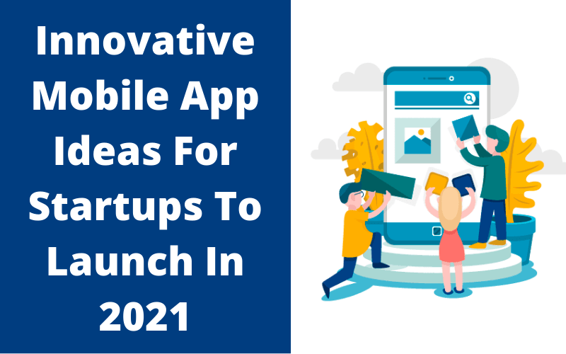 Innovative Mobile App Ideas For Startups To Launch In 2021
