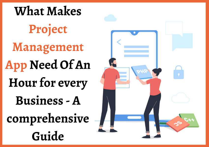 What Makes Project Management App Need Of An Hour for every Business – A comprehensive Guide