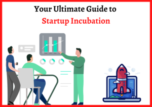 Your Ultimate Guide to Startup Incubation